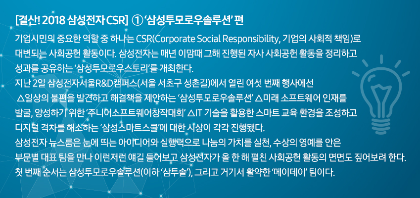 [결산! 2018 삼성전자 CSR] ①'삼성투모로우솔루션' 편 기업시민의 중요한 역할 중 하나는 CSR(Corporate Social Responsibility, 기업의 사회적 책임)으로 대변되는 사회공헌 활동이다. 삼성전자는 매년 이맘때 그해 진행된 자사 사회공헌 활동을 정리하고 성과를 공유하는 '삼성투모로우스토리'를 개최한다. 지난 2일 삼성전자서울R&D캠퍼스(서울 서초구 성촌길)에서 열린 여섯 번째 행사에선 △일상의 불편을 발견하고 해결책을 제안하는 '삼성투모로우솔루션' △미래 소프트웨어 인재를 발굴, 양성하기 위한 '주니어소프트웨어창작대회' △IT 기술을 활용한 스마트 교육 환경을 조성하고 디지털 격차를 해소하는 '삼성스마트스쿨'에 대한 시상이 각각 진행됐다. 삼성전자 뉴스룸은 눈에 띄는 아이디어와 실행력으로 나눔의 가치를 실천, 수상의 영예를 안은 부문별 대표 팀을 만나 이런저런 얘길 들어보고 삼성전자가 올 한 해 펼친 사회공헌 활동의 면면도 짚어보려 한다. 첫 번째 순서는 삼성투모로우솔루션(이하 '삼투솔'), 그리고 거기서 활약한 '메이데이' 팀이다.