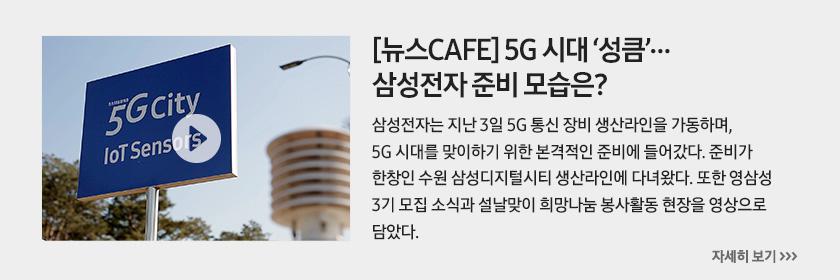 [뉴스CAFE] 5G 시대 '성큼'…삼성전자 준비 모습은? 삼성전자는 지난 3일 5G 통신 장비 생산라인을 가동하며, 5G 시대를 맞이하기 위한 본격적인 준비에 들어갔다. 준비가 한창인 수원 삼성디지털시티 생산라인에 다녀왔다. 또한 영삼성 3기 모집 소식과 설날맞이 희망나눔 봉사활동 현장을 영상으로 담았다.