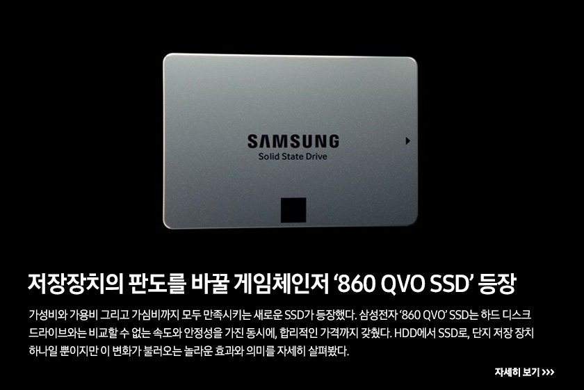 저장장치의 판도를 바꿀 게임체인저 '860 QVO SSD' 등장, 가성비와 가용비 그리고 가심비까지 모두 만족시키는 새로운 SSD가 등장했다. 삼성전자 '860 QVO' SSD는 하드 디스크 드라이브와는 비교할 수 없는 속도와 안정성을 가진 동시에, 합리적인 가격까지 갖췄다. HDD에서 SSD로, 단지 저장 장치 하나일 뿐이지만 이 변화가 불러오는 놀라운 효과와 의미를 자세히 살펴봤다.