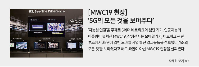 [MWC19 현장] '5G의 모든 것을 보여주다', '지능형 연결'을 주제로 5세대 네트워크와 첨단 기기, 인공지능의 어울림이 펼쳐진 MWC19. 삼성전자는 모바일기기, 네트워크 관련 부스에서 35년에 걸친 모바일 사업 혁신 결과물들을 선보였다. '5G의 모든 것'을 보여줬다고 해도 과언이 아닌 MWC19 현장을 살펴봤다.