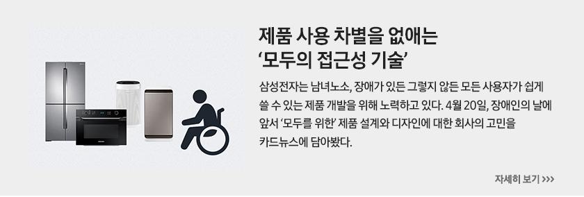 제품 사용 차별을 없애는 '모두의 접근성 기술' 삼성전자는 남녀노소, 장애가 있든 그렇지 않든 모든 사용자가 쉽게 쓸 수 있는 제품 개발을 위해 노력하고 있다. 4월 20일, 장애인의 날에 앞서 '모두를 위한' 제품 설계와 디자인에 대한 회사의 고민을 카드뉴스에 담아봤다.