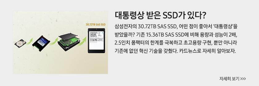 대통령상 받은 SSD가 있다? 삼성전자의 30.72TB SAS SSD, 어떤 점이 좋아서 '대통령상'을 받았을까? 기존 15.36TB SAS SSD에 비해 용량과 성능이 2배, 2.5인치 폼팩터의 한계를 극복하고 초고용량 구현, 뿐만 아니라 기존에 없던 혁신 기술을 갖췄다. 카드뉴스로 자세히 알아보자.