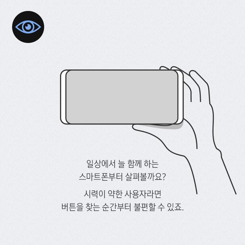 일상에서 늘 함께 하는 스마트폰부터 살펴볼까요? 시력이 약한 사용자라면 버튼을 찾는 순간부터 불편할 수 있죠