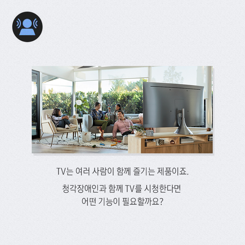 TV는 여러 사람이 함께 즐기는 제품이죠. 청각장애인과 함께 TV를 시청한다면 어떤 기능이 필요할까요?