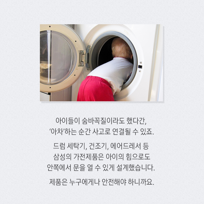 아이들이 숨바꼭질이라도 했다간, '아차'하는 순간 사고로 연결될 수 있죠. 드럼 세탁기, 건조기, 에어드레서 등 삼성의 가전제품은 아이의 힘으로도 안쪽에서 문을 열 수 있게 설계했습니다. 제품은 누구에게나 안전해야 하니까요.