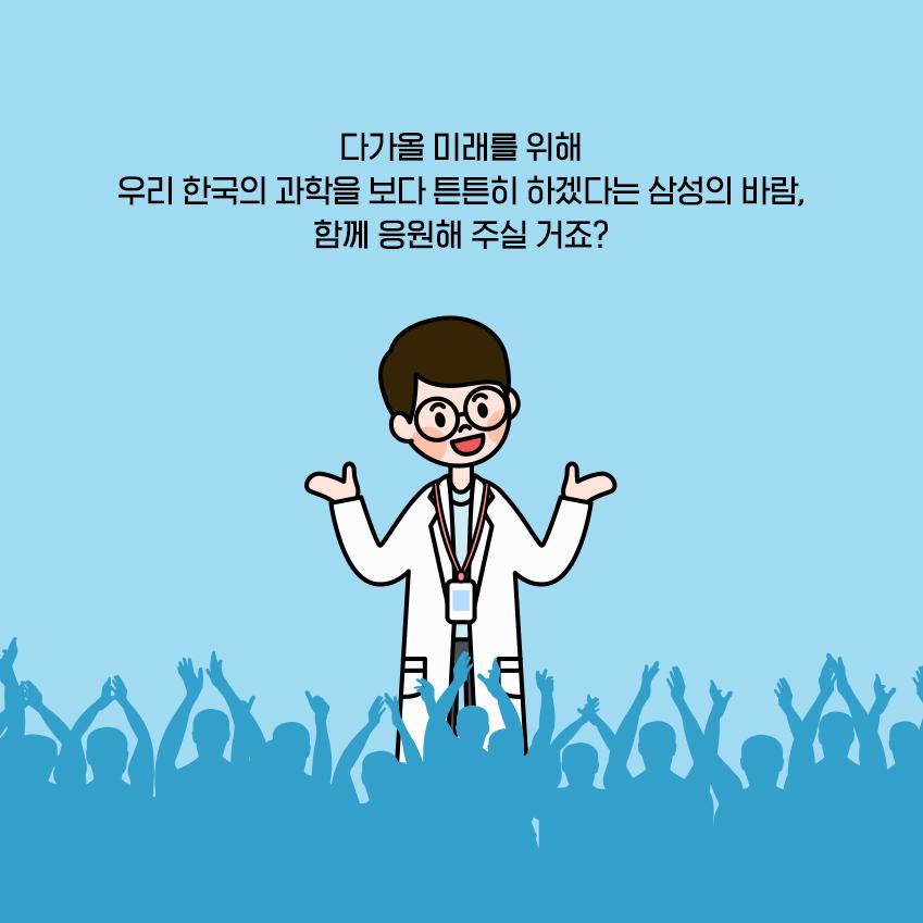 다가올 미래를 위해 우리 한국의 과학을 보다 튼튼히 하겠다는 삼성의 바람, 함께 응원해 주실 거죠?
