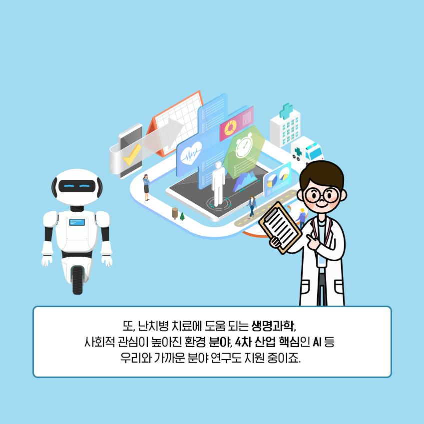 또, 난치병 치료에 도움이 되는 생명과학, 사회적 관심이 높아진 환경 분야, 4차 산업의 핵심인 AI 등 우리와 가까운 분야 연구도 지원 중이죠