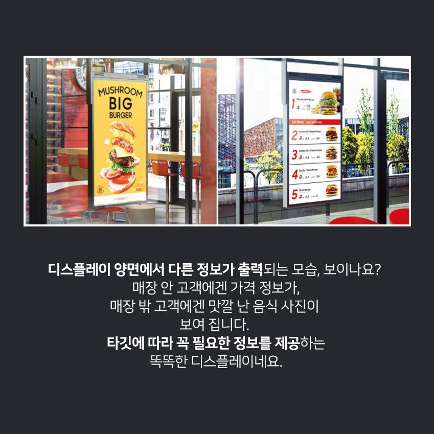 디스플레이 양면에서 다른 정보가 출력되는 모습, 보이나요? 매장 안 고객에겐 가격 정보가, 매장 밖 고객에겐 맛깔 난 음식 사진이 보여 집니다. 타깃에 따라 꼭 필요한 정보를 제공하는 똑똑한 디스플레이네요.