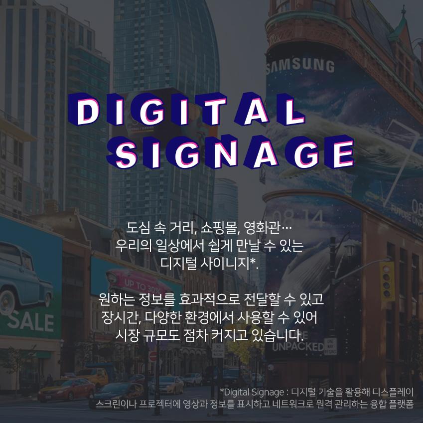 도심 속 거리, 쇼핑몰, 영화관… 우리의 일상에서 쉽게 만날 수 있는 디지털 사이니지*. 원하는 정보를 효과적으로 전달할 수 있고 장시간, 다양한 환경에서 사용할 수 있어 시장 규모도 점차 커지고 있습니다. *Digital Signage : 디지털 기술을 활용해 디스플레이 스크린이나 프로젝터에 영상과 정보를 표시하고 네트워크로 원격 관리하는 융합 플랫폼