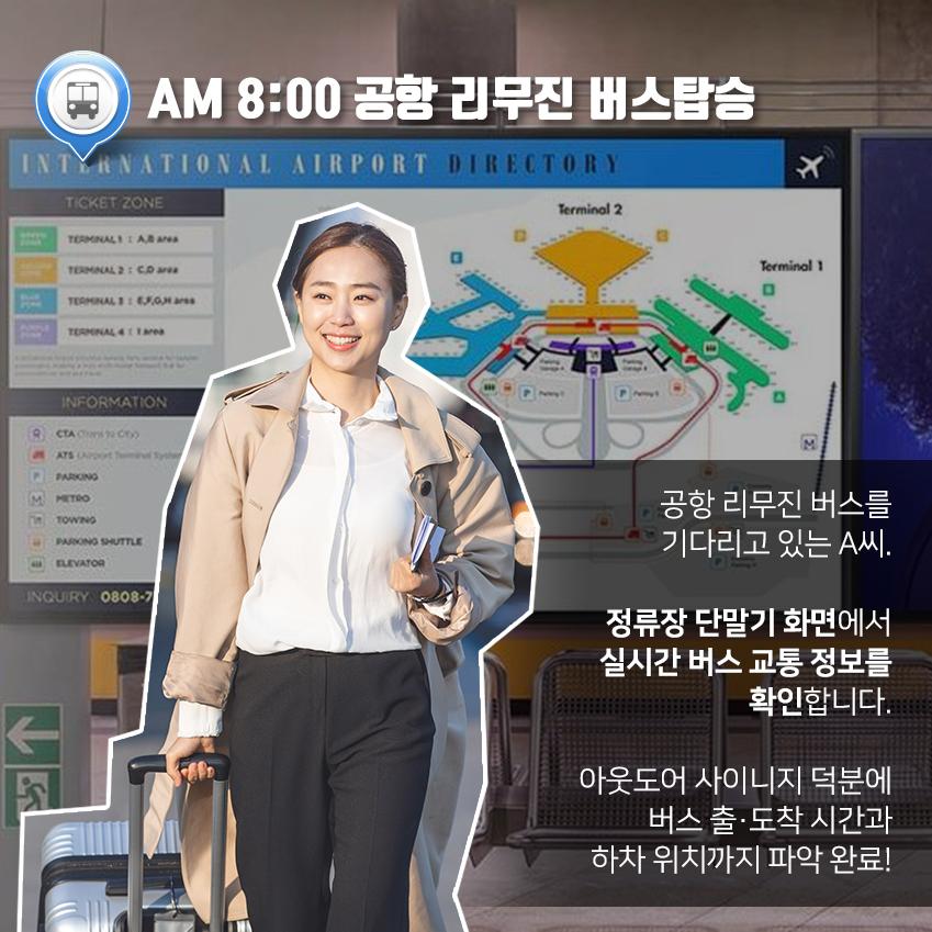 AM 8:00 공항 리무진 버스탑승 공항 리무진 버스를 기다리고 있는 A씨. 정류장 단말기 화면에서 실시간 버스 교통 정보를 확인합니다. 아웃도어 사이니지 덕분에 버스 출·도착 시간과 하차 위치까지 파악 완료!