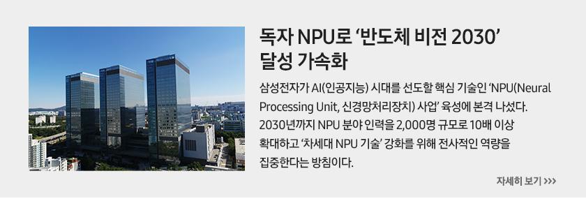독자 NPU로 '반도체 비전 2030' 달성 가속화, 삼성전자가 AI(인공지능) 시대를 선도할 핵심 기술인 'NPU(Neural Processing Unit, 신경망처리장치) 사업' 육성에 본격 나섰다. 2030년까지 NPU 분야 인력을 2,000명 규모로 10배 이상 확대하고 '차세대 NPU 기술' 강화를 위해 전사적인 역량을 집중한다는 방침이다.