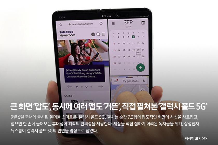 큰 화면 '압도', 동시에 여러 앱도 '거뜬', 직접 펼쳐본 '갤럭시 폴드 5G', 9월 6일 국내에 출시된 폴더블 스마트폰 '갤럭시 폴드 5G'. 펼치는 순간 7.3형의 압도적인 화면이 시선을 사로잡고, 접으면 한 손에 들어오는 휴대성이 최적의 편의성을 제공한다. 제품을 직접 접하기 어려운 독자들을 위해, 삼성전자 뉴스룸이 갤럭시 폴드 5G의 면면을 영상으로 담았다.