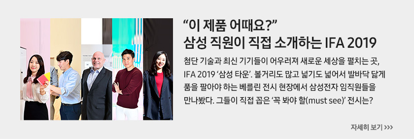 """""""이 제품 어때요?"""" 삼성 직원이 직접 소개하는 IFA 2019, 첨단 기술과 최신 기기들이 어우러져 새로운 세상을 펼치는 곳, IFA 2019 '삼성 타운'. 볼거리도 많고 넓기도 넓어서 발바닥 닳게 품을 팔아야 하는 베를린 전시 현장에서 삼성전자 임직원들을 만나봤다. 그들이 직접 꼽은 '꼭 봐야 할(must see)' 전시는?"""
