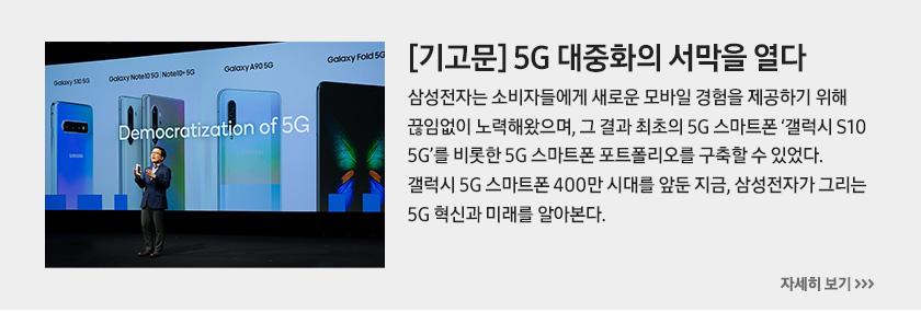 [기고문] 5G 대중화의 서막을 열다, 삼성전자는 소비자들에게 새로운 모바일 경험을 제공하기 위해 끊임없이 노력해왔으며, 그 결과 최초의 5G 스마트폰 '갤럭시 S10 5G'를 비롯한 5G 스마트폰 포트폴리오를 구축할 수 있었다. 갤럭시 5G 스마트폰 400만 시대를 앞둔 지금, 삼성전자가 그리는 5G 혁신과 미래를 알아본다.