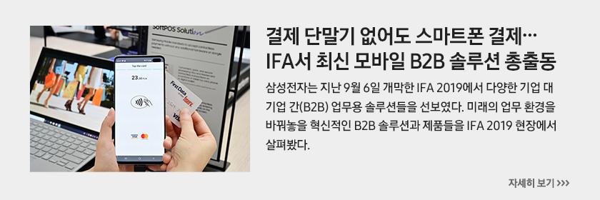 결제 단말기 없어도 스마트폰 결제… IFA서 최신 모바일 B2B 솔루션 총출동, 삼성전자는 지난 9월 6일 개막한 IFA 2019에서 다양한 기업 대 기업 간(B2B) 업무용 솔루션들을 선보였다. 미래의 업무 환경을 바꿔놓을 혁신적인 B2B 솔루션과 제품들을 IFA 2019 현장에서 살펴봤다.