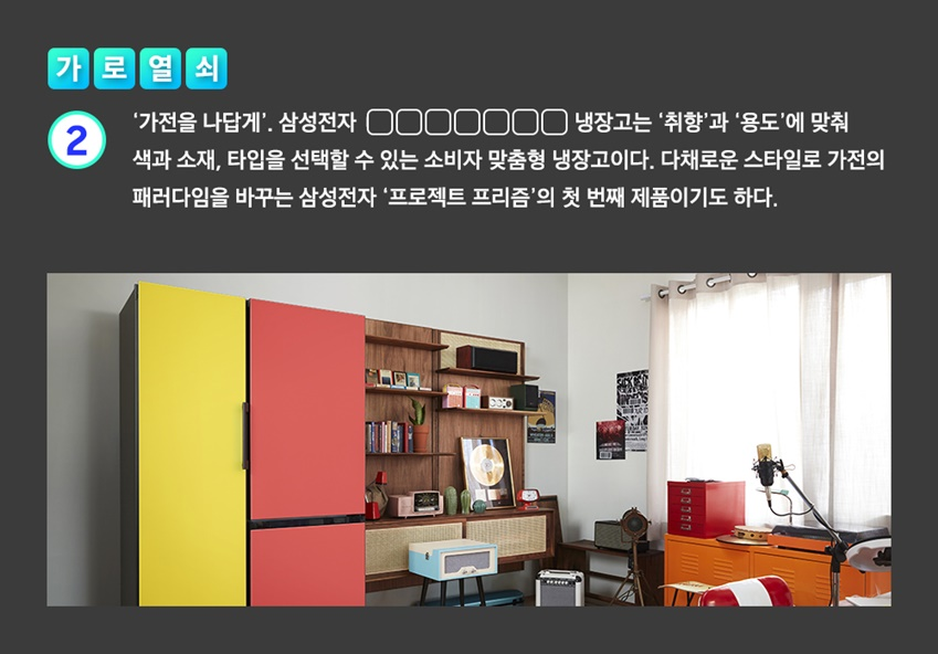 '가전을 나답게'. 삼성전자 ㅁㅁㅁㅁㅁㅁㅁ 냉장고는 '취향'과  '용도'에 맞춰 색과 소재, 타입을 선택할 수 있는 소비자 맞춤형 냉장고이다. 다채로운 스타일로 가전의 패러다임을 바꾸는 삼성전자 '프로젝트 프리즘'의 첫 번째 제품이기도 하다.