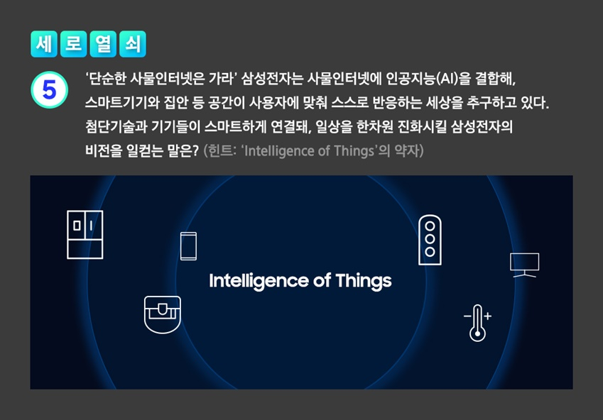 삼성전자는 사물인터넷에 인공지능(AI)을 결합해, 스마트기기가 집안 등 공간이 사용자에 맞춰 스스로 반응하는 세상을 추구하고 있다. 첨단기술과 기기들이 스마트하게 연결돼, 일상을 한차원 진화시킬 삼성전자의 비전을 일컫는 말은? (힌트: 'Intelligence of Things'의 약자)