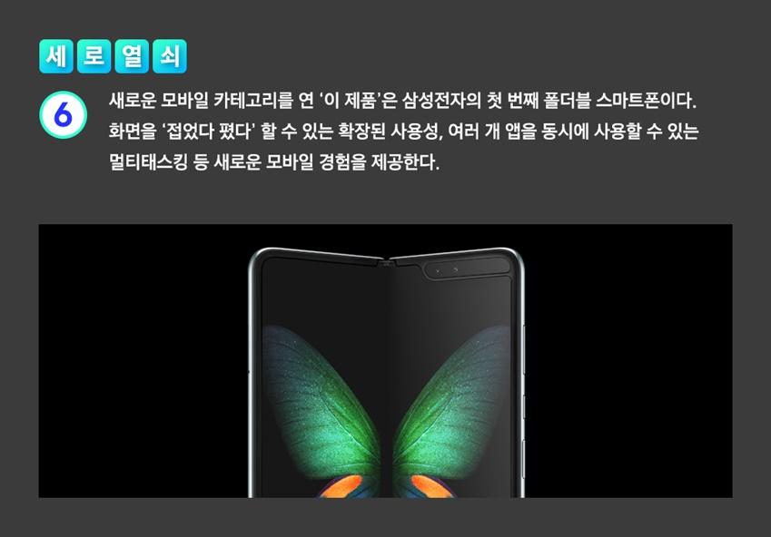 새로운 모바일 카테고리를 연 '이 제품'은 삼성전자의 첫 번째 폴더블 스마트폰이다. 화면을 '접었다 폈다' 할 수 있는 확장된 사용성, 여러 개 앱을 동시에 사용할 수 있는 멀티태스킹 등 새로운 모바일 경험을 제공한다.