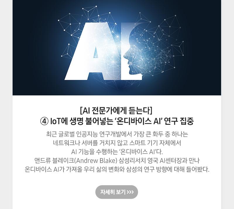 [AI 전문가에게 듣는다] ④ IoT에 생명 불어넣는 '온디바이스 AI' 연구 집중, 최근 글로벌 인공지능 연구개발에서 가장 큰 화두 중 하나는 네트워크나 서버를 거치지 않고 스마트 기기 자체에서 AI 기능을 수행하는 '온디바이스 AI'다. 앤드류 블레이크(Andrew Blake) 삼성리서치 영국 AI센터장과 만나 온디바이스 AI가 가져올 우리 삶의 변화와 삼성의 연구 방향에 대해 들어봤다. 자세히 보기