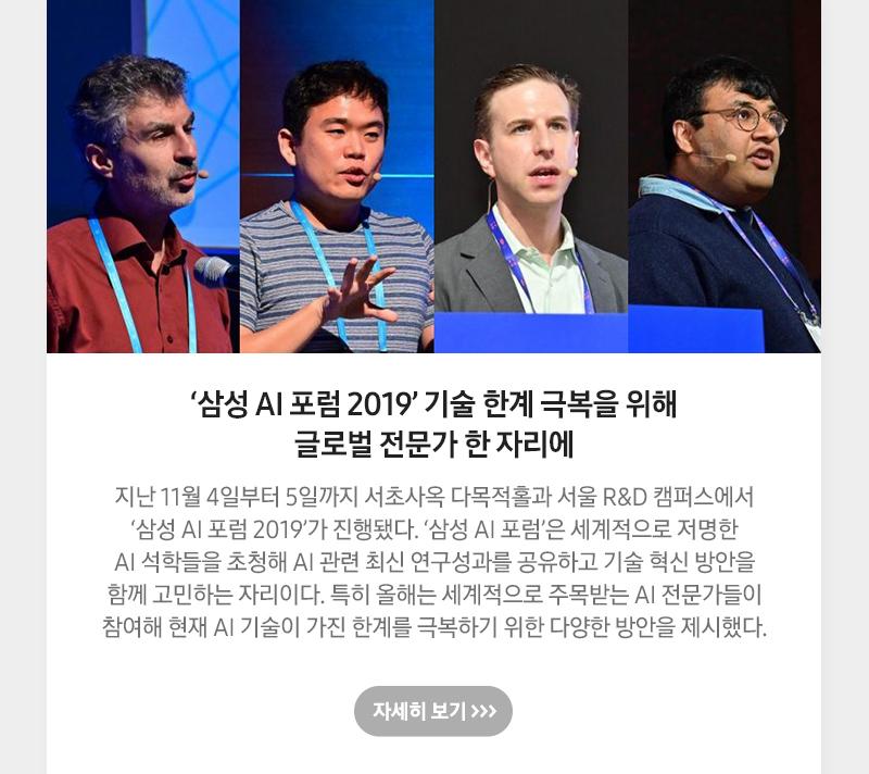 '삼성 AI 포럼 2019' 기술 한계 극복을 위해 글로벌 전문가 한 자리에 지난 11월 4일부터 5일까지 서초사옥 다목적홀과 서울 R&D 캠퍼스에서 '삼성 AI 포럼 2019'가 진행됐다. '삼성 AI 포럼'은 세계적으로 저명한 AI 석학들을 초청해 AI 관련 최신 연구성과를 공유하고 기술 혁신 방안을 함께 고민하는 자리이다. 특히 올해는 세계적으로 주목받는 AI 전문가들이 참여해 현재 AI 기술이 가진 한계를 극복하기 위한 다양한 방안을 제시했다.