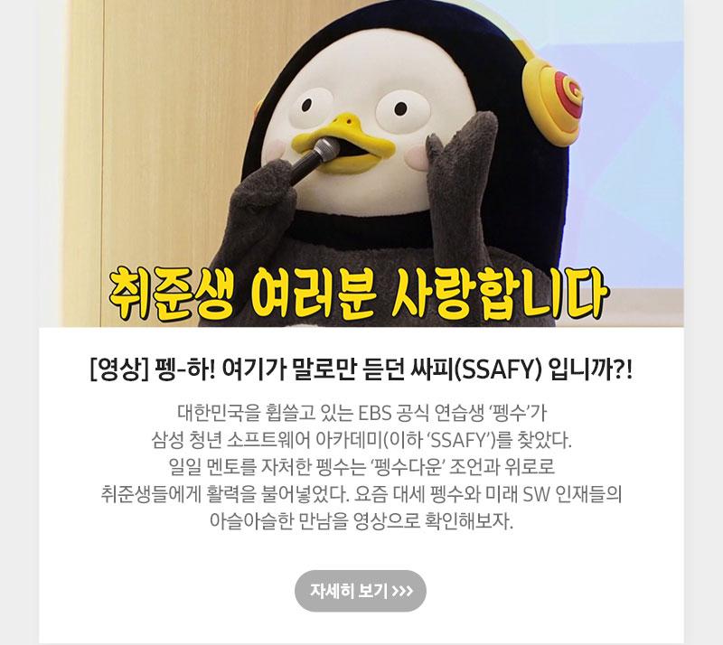 [영상] 펭-하! 여기가 말로만 듣던 싸피(SSAFY) 입니까?! 대한민국을 휩쓸고 있는 EBS 공식 연습생 '펭수'가 삼성 청년 소프트웨어 아카데미(이하 'SSAFY')를 찾았다. 일일 멘토를 자처한 펭수는 '펭수다운' 조언과 위로로 취준생들에게 활력을 불어넣었다. 요즘 대세 펭수와 미래 SW 인재들의 아슬아슬한 만남을 영상으로 확인해보자.