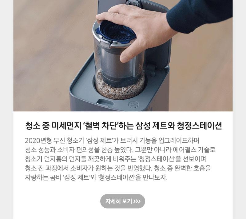 청소 중 미세먼지 '철벽 차단'하는 삼성 제트와 청정스테이션 2020년형 무선 청소기 '삼성 제트'가 브러시 기능을 업그레이드하며 청소 성능과 소비자 편의성을 한층 높였다. 그뿐만 아니라 에어펄스 기술로 청소기 먼지통의 먼지를 깨끗하게 비워주는 '청정스테이션'을 선보이며 청소 전 과정에서 소비자가 원하는 것을 반영했다. 청소 중 완벽한 호흡을 자랑하는 콤비 '삼성 제트'와 '청정스테이션'을 만나보자.