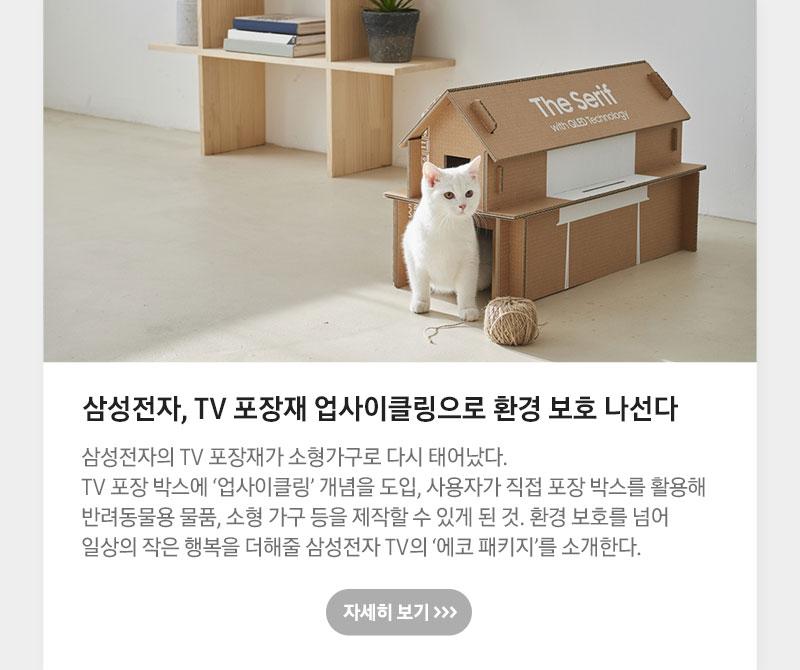 삼성전자, TV 포장재 업사이클링으로 환경 보호 나선다 삼성전자 TV 포장재가 소형가구로 다시 태어났다. TV 포장 박스에 '업사이클링' 개념을 도입, 사용자가 직접 포장 박스를 활용해 반려동물용 물품, 소형 가구 등을 제작할 수 있게 된 것. 환경 보호를 넘어 일상의 작은 행복을 더해줄 삼성전자 TV의 '에코 패키지'를 소개한다.