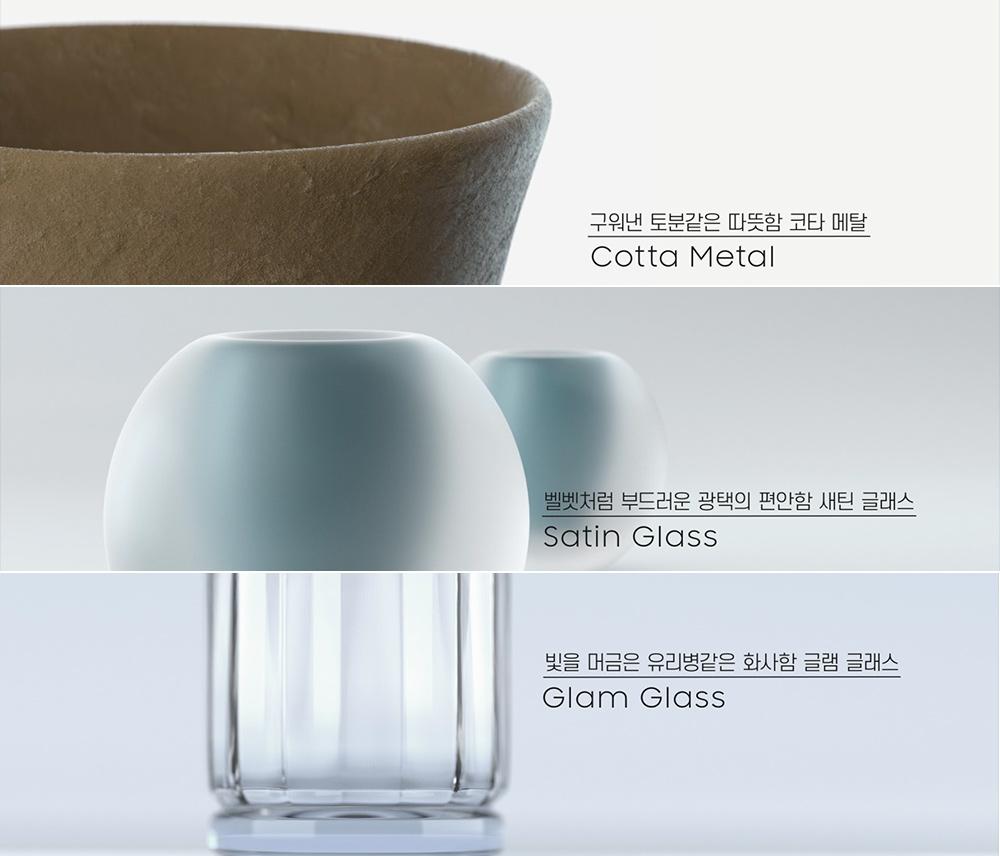 구워낸 토분같은 따뜻함 코타 메탈 Cotta Metal 벨벳처럼 부드러운 광택의 편안함 새틴 글래스 Satin Glass / 빛을 머금은 유리병같은 화사함 글램 글래스 Glam Glass