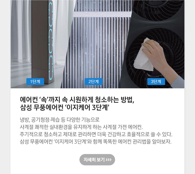 에어컨 '속'까지 속 시원하게 청소하는 방법, 삼성 무풍에어컨 '이지케어 3단계' 냉방, 공기청정·제습 등 다양한 기능으로 사계절 쾌적한 실내환경을 유지하게 하는 사계절 가전 에어컨. 주기적으로 청소하고 제대로 관리하면 더욱 건강하고 효율적으로 쓸 수 있다. 삼성 무풍에어컨 '이지케어 3단계'와 함께 똑똑한 에어컨 관리법을 알아보자.