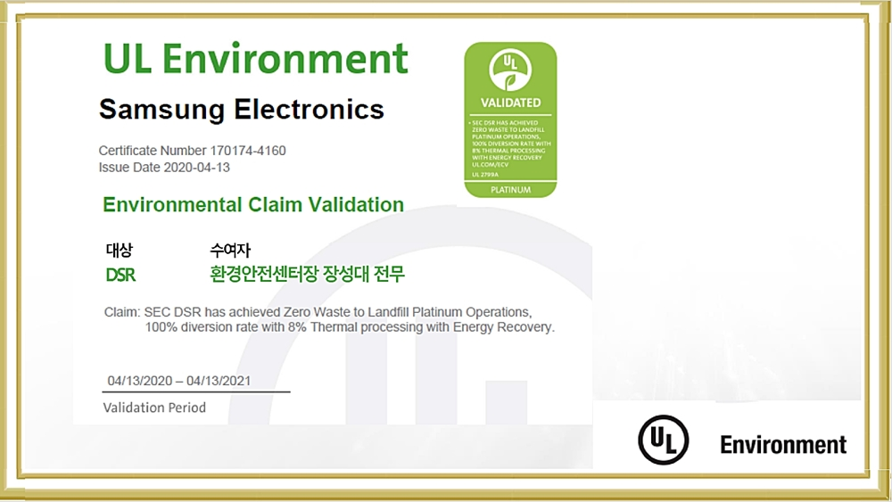 UL Environment Samsung Electronics Certificate Number 170174-4160 Issue Date 2020-04-13 Environmental Claim Validation 대상 수여자 DSR 환경안전센터장 장성대 전무 Claim:SEC DSR has achieved Zero Waste to Landfill Platinum Operation 100% Diversion rate with 8% Thermal processing with Energy Recovery 04/13/2020~04/13/2021 Validation Period UL Enviroment