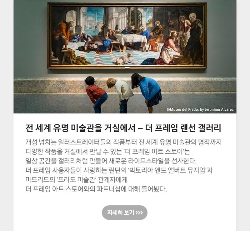 전 세계 유명 미술관을 거실에서 – 더 프레임 랜선 갤러리 개성 넘치는 일러스트레이터들의 작품부터 전 세계 유명 미술관의 명작까지 다양한 작품을 거실에서 만날 수 있는 '더 프레임 아트 스토어'는 일상 공간을 갤러리처럼 만들어 새로운 라이프스타일을 선사한다. 더 프레임 사용자들이 사랑하는 런던의 '빅토리아 앤드 앨버트 뮤지엄'과 마드리드의 '프라도 미술관' 관계자에게 더 프레임 아트스토어와의 파트너십에 대해 들어봤다.