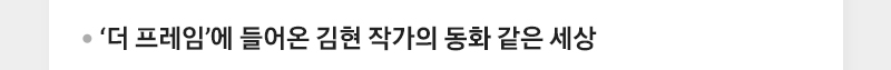 '더 프레임'에 들어온 김현 작가의 동화 같은 세상