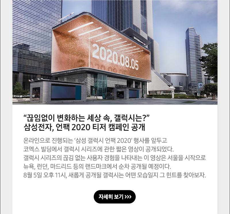 """""""끊임없이 변화하는 세상 속, 갤럭시는?"""" 삼성전자, 언팩 2020 티저 캠페인 공개, 온라인으로 진행되는 '삼성 갤럭시 언팩 2020' 행사를 앞두고 코엑스 빌딩에서 갤럭시 시리즈에 관한 짧은 영상이 공개되었다. 갤럭시 시리즈의 끊김 없는 사용자 경험을 나타내는 이 영상은 서울을 시작으로 뉴욕, 런던, 마드리드 등의 랜드마크에서 순차 공개될 예정이다. 8월 5일 오후 11시, 새롭게 공개될 갤럭시는 어떤 모습일지 그 힌트를 찾아보자"""