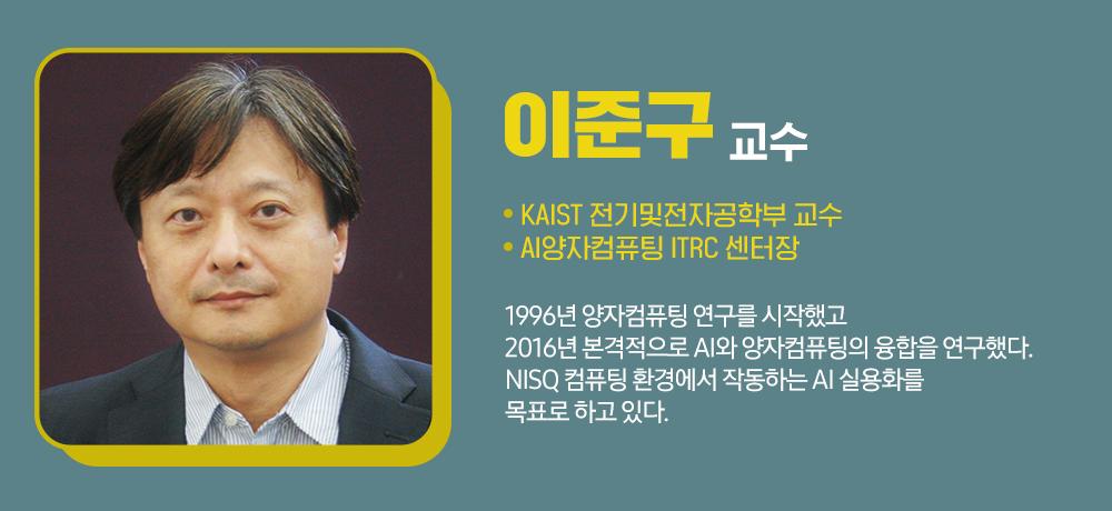이준구 교수 / KAIST 전기및전자공학부 교수 / AI양자 컴퓨팅 ITRC 센터장 / 1996년 양자컴퓨팅 연구를 시작했고 2016년 본격적으로 AI와 양자 컴퓨팅의 융합을 연구했다. NISQ 컴퓨팅 환경에서 작동하는 AI 실용화를 목표로 하고 있다.
