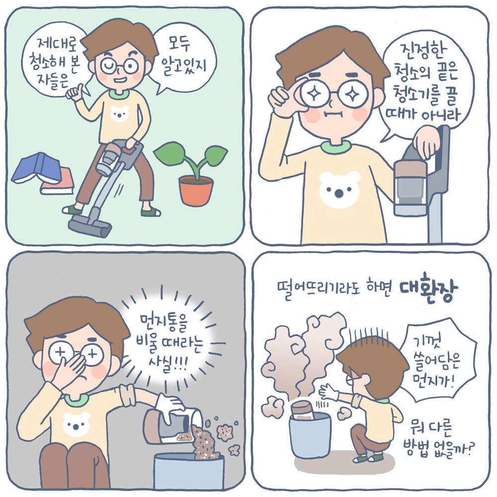 1) 제대로 청소해 본 자들은 모두 알고 있지 2) 진정한 청소의 끝은 청소리를 끌 때가 아니라 3) 먼지통을 비울 때라는 사실!!! 4) 떨어뜨리기라도 하면 대환장 기껏 쓸어담은 먼지가! 뭐 다른 방법 없을까?