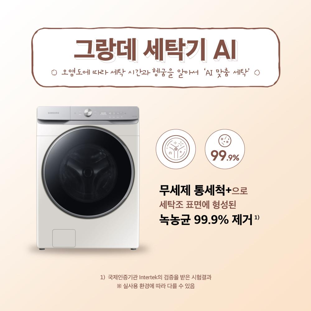 그랑데 AI 세탁기 오염도에 따라 세탁 시간과 헹굼을 알아서 'AI 맞춤 세탁' 무세제 통세척+로 세탁조 표면에 형성된 녹농균 99.9% 제거(국제인증기관 Intertek의 검증을 받은 시험결과, 실사용 환경에 따라 다를 수 있음)