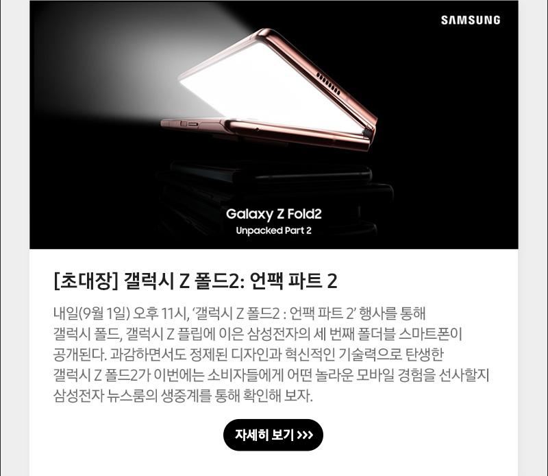 [초대장] 갤럭시 Z 폴드2: 언팩 파트 2, 내일(9월 1일) 오후 11시, '갤럭시 Z 폴드2 : 언팩 파트 2' 행사를 통해 갤럭시 폴드, 갤럭시 Z 플립에 이은 삼성전자의 세 번째 폴더블 스마트폰이 공개된다. 과감하면서도 정제된 디자인과 혁신적인 기술력으로 탄생한 갤럭시 Z 폴드2가 이번에는 소비자들에게 어떤 놀라운 모바일 경험을 선사할지 삼성전자 뉴스룸의 생중계를 통해 확인해 보자.