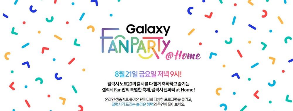 Galaxy FANPARTY @Home 8월 21일 금요일 저녁 9시! 갤럭시 노트20의 출시를 다 함께 출하하고 즐기는 갤럭시 Fan만의 특별한 축제, 갤럭시 팬파티 at Home! 온라인 생중계로 돌아온 팬파티의 다양한 프로그램을 즐기고, 갤럭시가 드리는 놀라운 혜택의 주인이 되어보세요/.