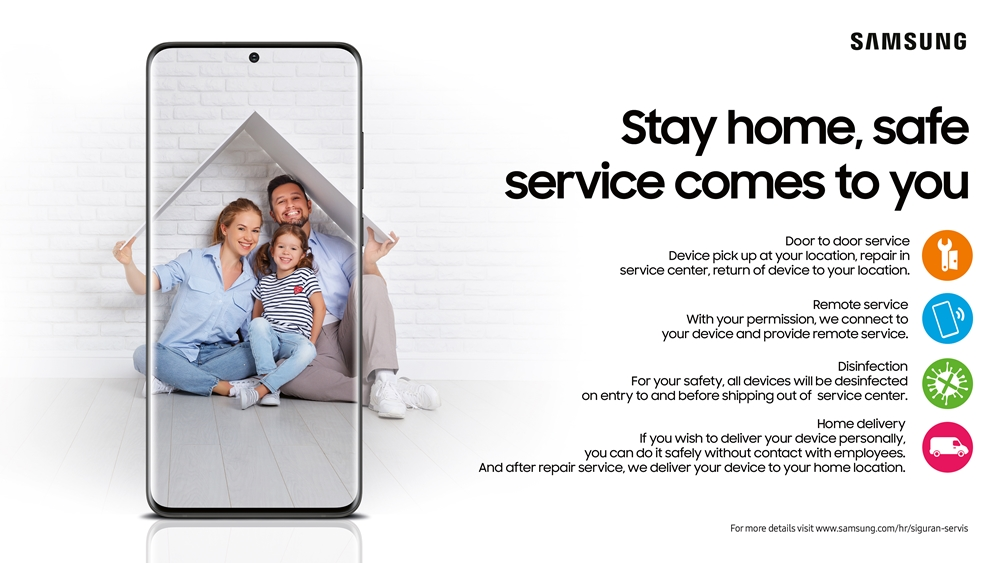 '#StayHome' 캠페인 포스터 SAMSUNG Stay home, safe service comes to you Door to door sevice. Device pick up at your location, repair in service center, return of device to your location. Remote service. With your permission, we connect to your device and provide remote service. Disinfevtion. For your safety. all devices will be desinfected on entry to and before shipping out of service center. Home delivery. If you wish to deliver your device personally, you can do it safely without contact with employees. And after repair sevice, we deliver your device to your home location. For more details www.samsung.com/hr/sighran-servies