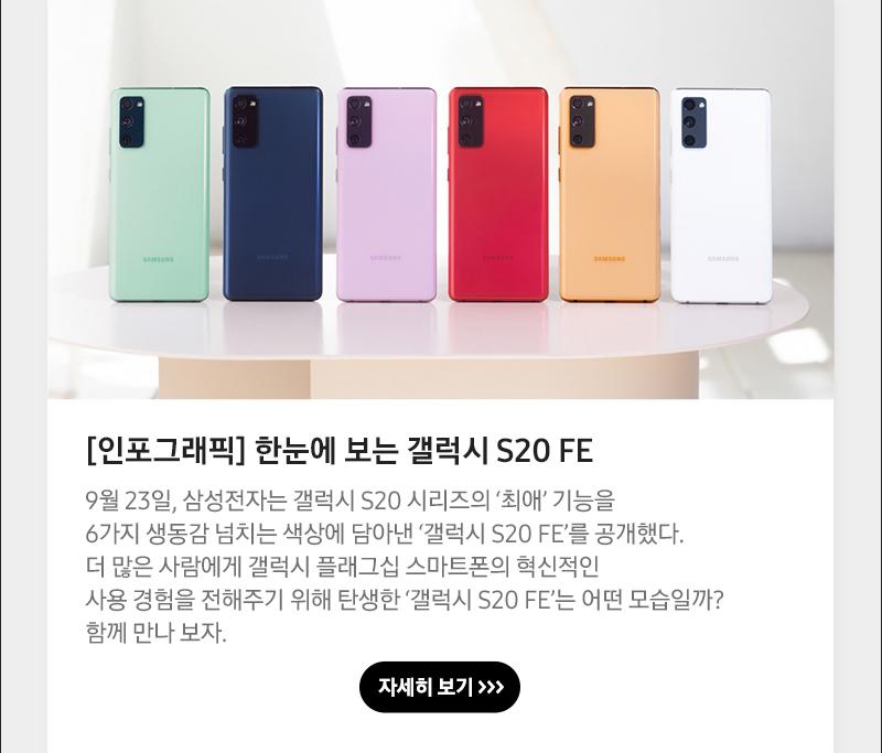 [인포그래픽] 한눈에 보는 갤럭시 S20 FE 9월 23일, 삼성전자는 갤럭시 S20 시리즈의 '최애' 기능을 6가지 생동감 넘치는 색상에 담아낸 '갤럭시 S20 FE'를 공개했다. 더 많은 사람에게 갤럭시 플래그십 스마트폰의 혁신적인사용 경험을 전해주기 위해 탄생한 '갤럭시 S20 FE'는 어떤 모습일까? 함께 만나 보자.
