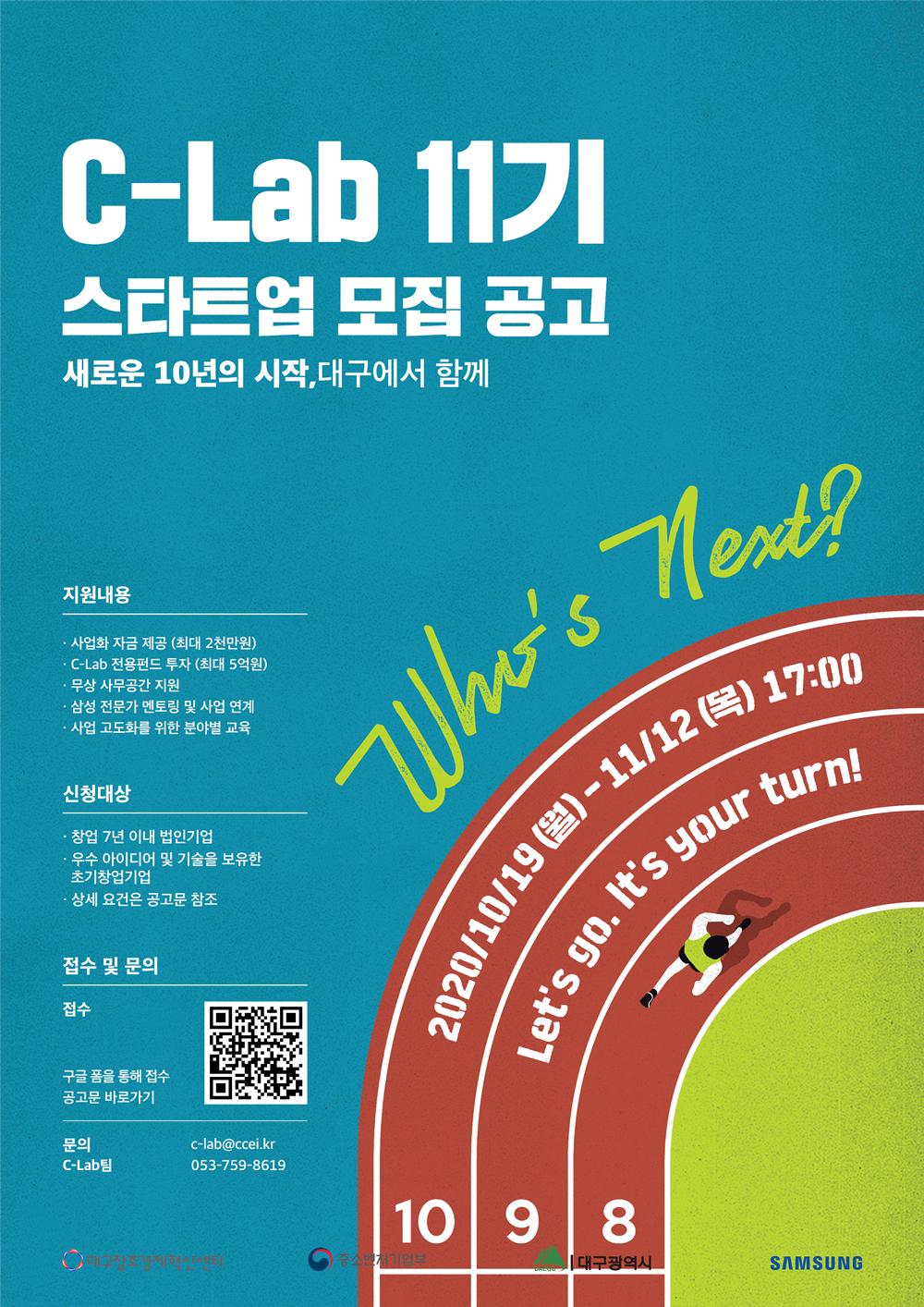 C-Lab 11기 스타트업 모집 공고 새로운 10년의 시작, 대구에서 함께 What's Next? 10 2020/10/19(월) - 11/12(목) 17:00 9 Let's go. It's your turn! 8 달리기 트랙을 달리는 사람 이미지 지원 내용 사업화 자금 제공(최대 2천만원) C-Lab 전용펀드 투자(최대 5억원) 무상 사무공간 지원 삼성 전문가 멘토링 및 사업 연계 사업 고도화를 위한 분야별 교육 신청대상 창업 7년 이내 법인기업 우수 아이디어 및 기술을 보유한 초기창업기업 상세 요건은 공고문 참조 접수 및 문의 접수 (https://ccei.creativekorea.or.kr/daegu/custom/notice_view.do?no=19589&div_code=&rnum=795&pn=1&kind=my&sPtime=now&sMenuType=&pagePerContents=8&cmntySeqNum=&menuSeqNum=&storyList=&sdate=&edate=&title=&contents= ) 구글 폼을 통해 접수 공고문 바로가기 문의 C-Lab팀 c-lab@ccei.kr 053-759-8619 대구창조경제혁신센터 중소벤처기업부 대구광역시 SAMSUNG