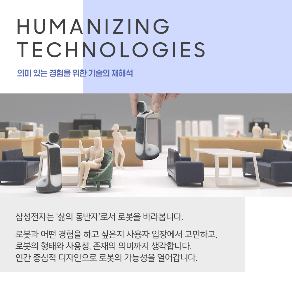 HUMANIZING TECHNOLOGIES 의미 있는 경험을 위한 기술의 재해석 삼성전자는 '삶의 동반자'로서 로봇을 바라봅니다. 로봇과 어떤 경험을 하고 싶은지 사용자 입장에서 고민하고, 로봇의 형태와 사용성, 존재의 의미까지 생각합니다. 인간 중심적 디자인으로 로봇의 가능성을 열어갑니다.