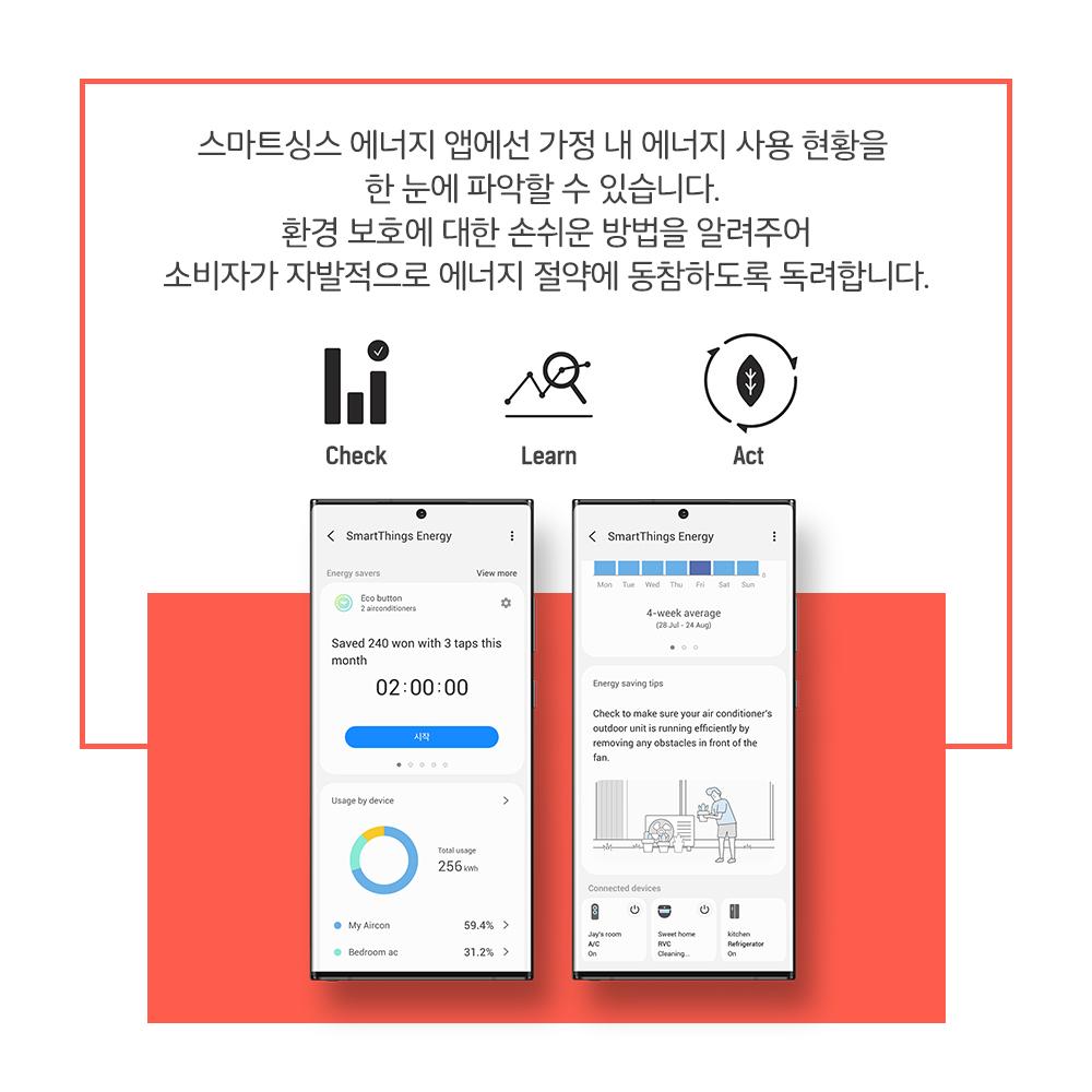 스마트싱스 에너지 앱에선 가정 내 에너지 사용 현황을 한 눈에 파악할 수 있습니다. 환경 보호에 대한 손쉬운 방법을 알려주어 소비자가 자발적으로 에너지 절약에 동참하도록 독려합니다. Check Learn Act