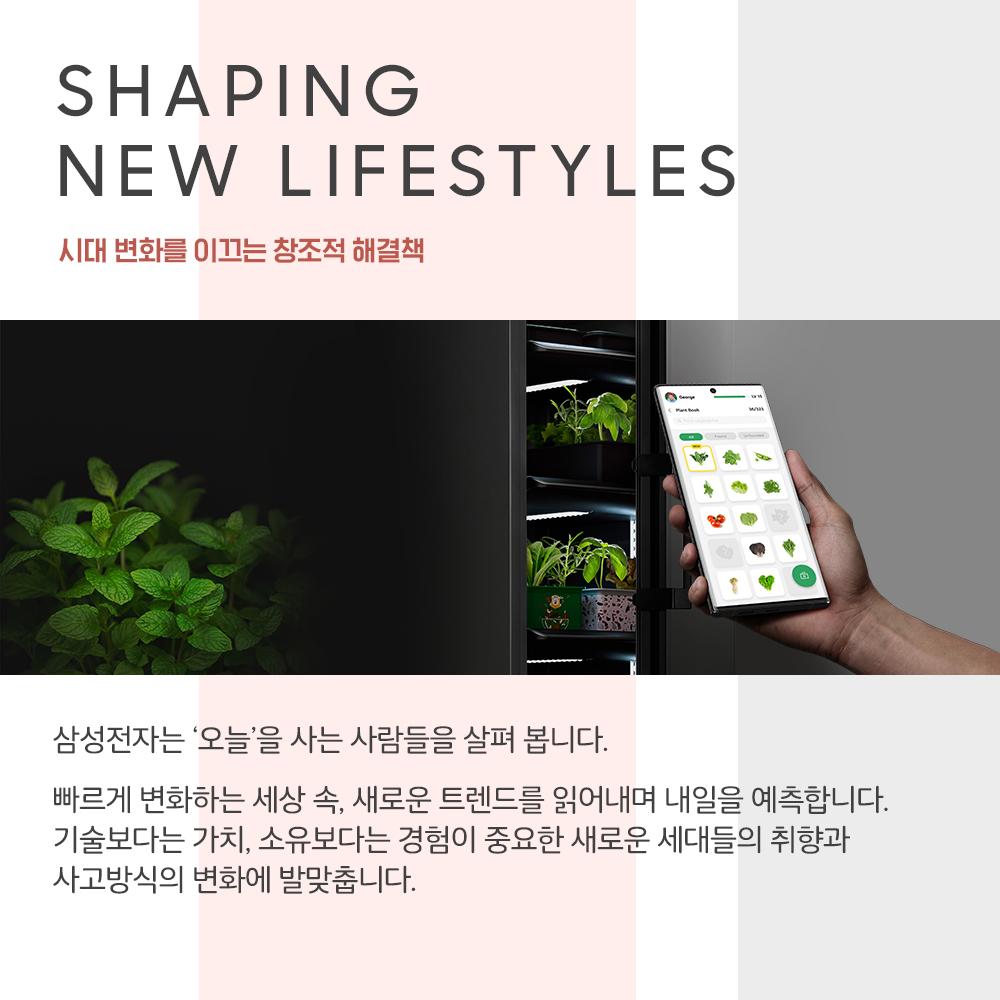 SHAPING NEW LIFESTYLES 시대 변화를 이끄는 창조적 해결책 삼성전자는 '오늘'을 사는 사람들을 살펴 봅니다. 빠르게 변화하는 세상 속, 새로운 트렌드를 읽어내며 내일을 예측합니다. 기술보다는 가치, 소유보다는 경험이 중요한 새로운 세대들의 취향과 사고방식의 변화에 발맞춥니다.