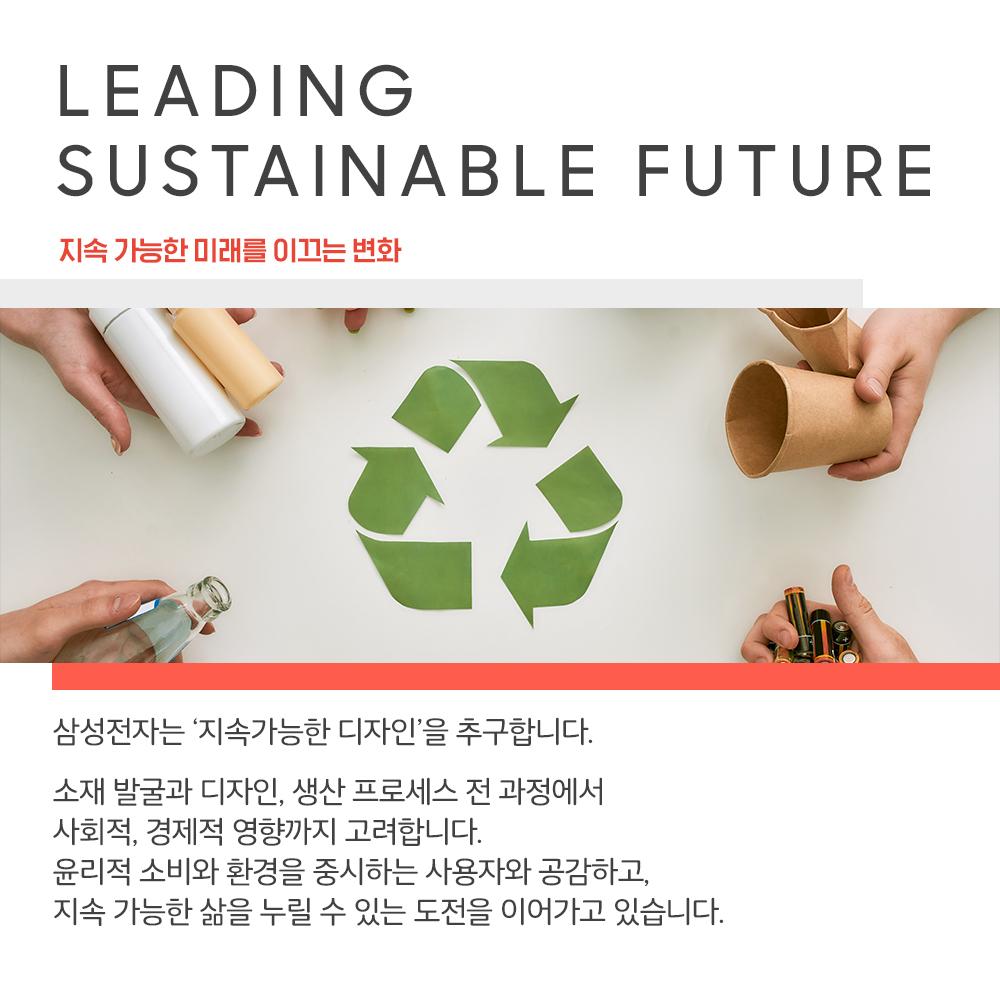 LEADING SUSTAINABLE FUTURE 지속 가능한 미래를 이끄는 변화 삼성전자는 '지속가능한 디자인'을 추구합니다. 소재 발굴과 디자인, 생산 프로세스 전 과정에서 사회적, 경제적 영향까지 고려합니다. 윤리적 소비와 환경을 중시하는 사용자와 공감하고, 지속 가능한 삶을 누릴 수 있는 도전을 이어가고 있습니다.
