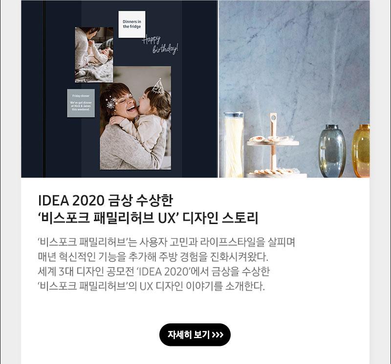 IDEA 2020 금상 수상한 '비스포크 패밀리허브 UX' 디자인 스토리 '비스포크 패밀리허브'는 사용자 고민과 라이프스타일을 살피며 매년 혁신적인 기능을 추가해 주방 경험을 진화시켜왔다. 세계 3대 디자인 공모전 'IDEA 2020'에서 금상을 수상한 '비스포크 패밀리허브'의 UX 디자인 이야기를 소개한다.