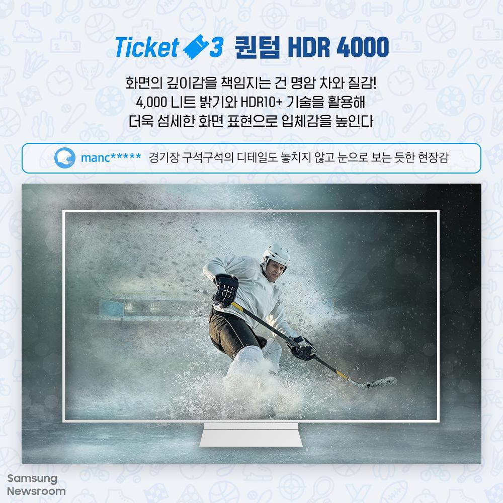 Ticket3 퀀텀 HDR 4000 화면의 깊이감을 책임지는 건 명암 차와 질감! 4,000 니트 밝기와 HDR10+기술을 활용해 더욱 섬세한 화면 표현으로 입체감을 높인다 manc***** 경기장 구석구석의 디테일을 놓치지 않고 눈으로 보는 듯한 현장감