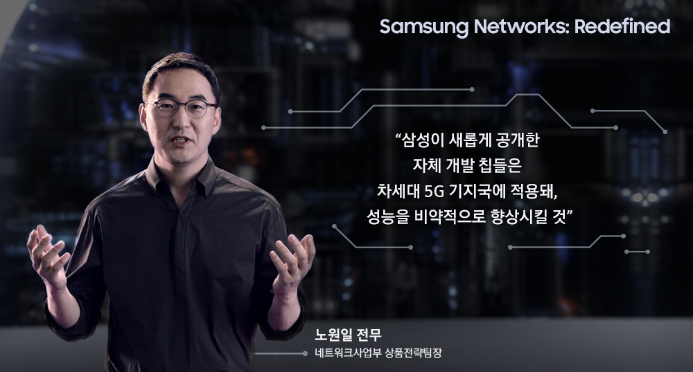 Samsung Networks: Redefined 노원일 전무 (삼성전자) 네트워크사업부 상품전략팀장 삼성이 새롭게 공개한 자체 개발 칩들은 차세대 5G 기지국에 적용돼, 성능을 비약적으로 향상시킬 것