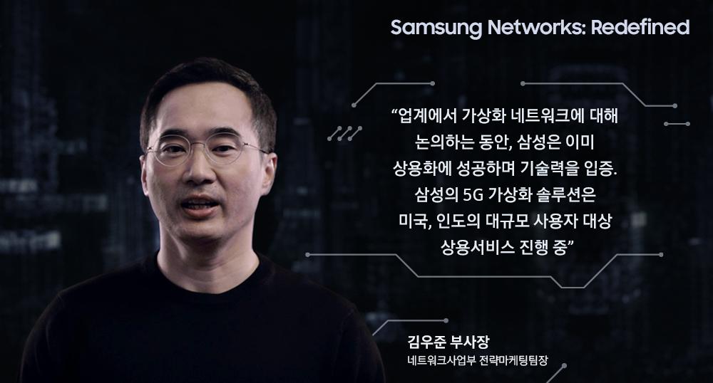 Samsung Networks: Redefined 김우준 부사장 (삼성전자) 네트워크사업부 전략마케팅팀장 업계에서 가상화 네트워크에 대해 논의하는 동안, 삼성은 이미 상용화에 성공하며 기술력을 입증. 삼성의 5G 가상화 솔루션은 미국, 인도의 대규모 사용자 대상 상용서비스 진행중