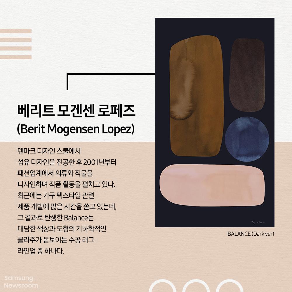 베리트 모겐센 로페즈 (Berit Mogensen Lopez) Balace (Dark ver) 덴마크 디자인 스쿨에서 섬유 디자인 전공한 후 2001년부터 패션업계에서 의류와 직물을 디자인하며 작품 활동을 펼치고 있다. 최근에는 가구 텍스타일 관련 제품 개발에 많은 시간을 쏟고 있는데, 그 결과로 탄생한 Balance는 대담한 색상과 도형의 기하학적인 콜라주가 돋보이는 수공 러그 라인업 중 하나다.